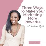 Three Ways To Make Your Marketing More Powerful